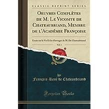 Oeuvres Completes de M. Le Vicomte de Chateaubriand, Membre de L'Academie Francoise, Vol. 1: Essais Sur La Vie Et Les Ouvrages de M. de Chateaubriand (Classic Reprint)