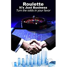 Roulette It's just Business: Turn the odds in your favour