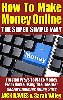 How To Make Money Online (The Super Simple Way) Trusted Ways To Make Money From Home Using The Internet: Secret Dummies Guide, 2014 (Super Simple Guides Book 3) by [Davies, Jack]