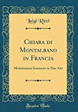 Chiara di Montalbano in Francia: Melodramma Semiserio in Due Atti (Classic Reprint)