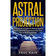 Astral Projection:The Beginner's Guide on How to Quickly and Successfully Experience Your First Out of Body Adventure (Astral Travel, Astral Projection, ... Age, Techniques Book 1) (English Edition)