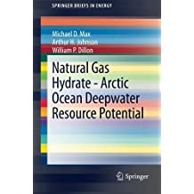 Natural Gas Hydrate - Arctic Ocean Deepwater Resource Potential (SpringerBriefs in Energy) 2013 edition by Max, Michael D., Johnson, Arthur H., Dillon, William P. (2013) Paperback