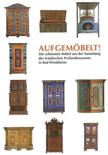 Aufgemöbelt: Die schönsten Möbel aus der Sammlung des Fränkischen Freilandmuseums in Bad Windsheim (Schriften und Kataloge des Fränkischen Freilandmuseums) -
