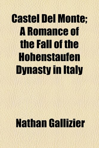 Castel Del Monte; A Romance of the Fall of the Hohenstaufen Dynasty in Italy
