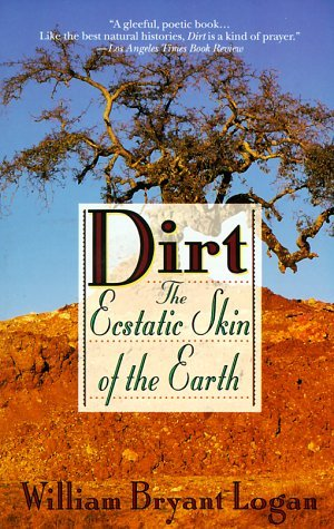 Dirt: The Ecstatic Skin of the Earth by William Logan (1996-05-01)