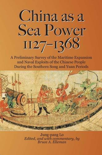 China as a Sea Power, 1127???1368: A Preliminary Survey of the Maritime Expansion and Naval Exploits of the Chinese People During the Southern Song and Yuan Periods by Jung-pang Lo (2012-01-01)