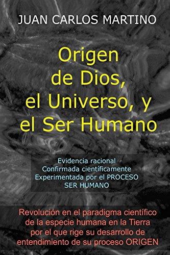 Origen de Dios, el Universo y el Ser Humano: Evidencia racional, confirmada cientificamente, experimentada en el proceso SER HUMANO (Spanish Edition)