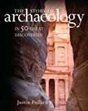The Story of Archaeology: 50 Discoveries That Shaped Our View Of The Ancient World