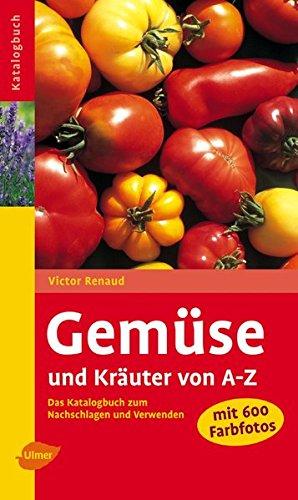 Gemüse und Kräuter von A-Z: Das Katalogbuch zum Nachschlagen und Verwenden (Der Wörterbuch Kräuter)