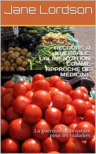 RECOURS  L'HERBALE: L'ALIMENTATION COMME APPROCHE DE MDICINE: La gurison de la nature pour les maladies