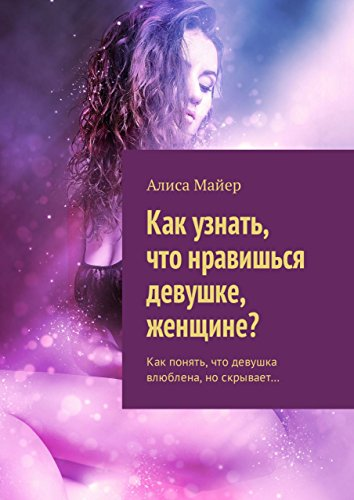 Как узнать, что нравишься девушке, женщине?: Как понять, что девушка влюблена, носкрывает… (Russian Edition)