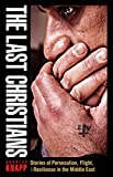 The Last Christians: Stories of Persecution, Flight, and Resilience in the Middle East