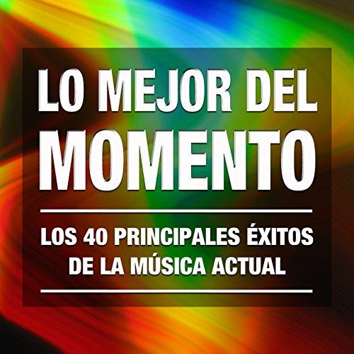 Lo Mejor del Momento: Los 40 Principales Éxitos de la Música Actual. Las Mejores Cuarenta Canciones Electro Pop Rock, Electrónica y Latinos