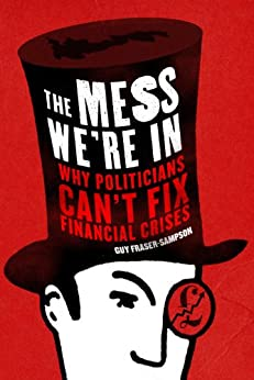 The Mess We're In: Why Politicians Can't Fix Financial Crises by [Fraser-Sampson, Guy]