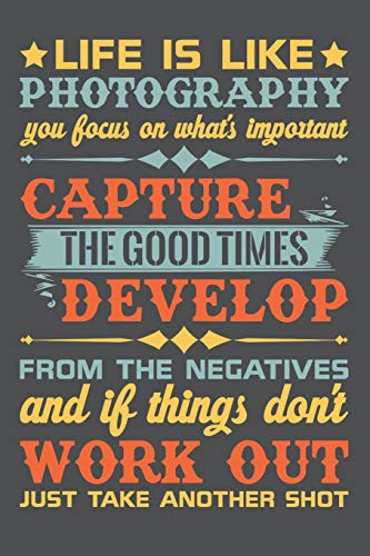 Life Is Like Photography You Focus On What's Important Capture The Good Times Develop From The Negatives And If Things Don't Work Out Just Take Another Shot: Lined Journal Notebook