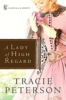 A Lady of High Regard (Ladies of Liberty Book #1) von [Peterson, Tracie]