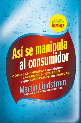 Así se manipula al consumidor: Cómo las empresas consiguen lavarnos el cerebro y que compremos sus marcas por Martin Lindstrom