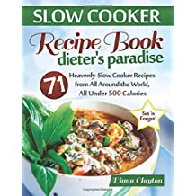 Slow Cooker Recipe Book: Dieter's Paradise: 71 Heavenly Slow Cooker Recipes from All Around the World, All Under 500 Calories