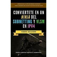 Conviértete en un NINJA del Subnetting y VLSM en IPv4: Perfecciona el Arte de Pensar en Binario (Para Cursantes de la Certificación CCNA de CISCO) (Spanish Edition)