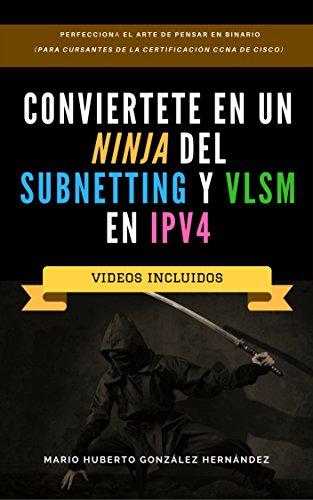 Conviértete en un NINJA del Subnetting y VLSM en IPv4: Perfecciona el Arte de Pensar en Binario (Para Cursantes de la Certificación CCNA de CISCO) por Mario Huberto González Hernández