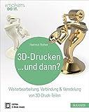 3D-Drucken...und dann?: Weiterbearbeitung, Verbindung & Veredelung von 3D-Druck-Teilen