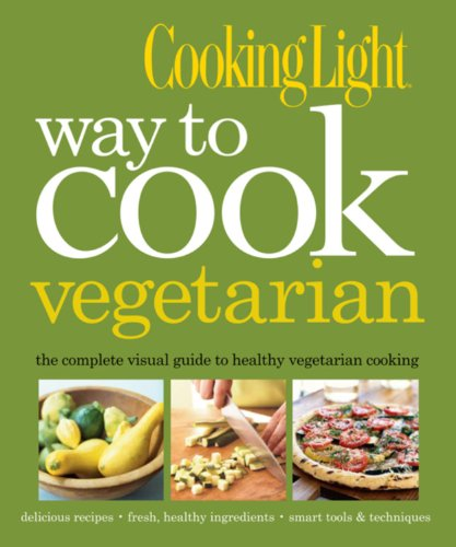 Way to Cook Vegetarian: The Complete Visual Guide to Healthy Vegetarian & Vegan Cooking (Cooking Light)