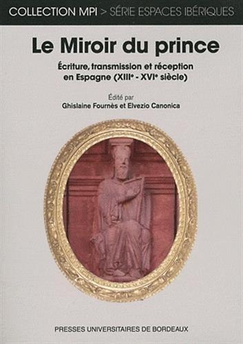 Le Miroir du Prince : Ecriture, transmission et réception en Espagne (XIIIe-XVIe siècles) par Ghislaine Fournès, Elvezio Canonica