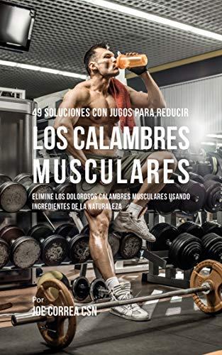 49 Soluciones Con Jugos Para Reducir los Calambres Musculares: Elimine los Dolorosos Calambres Musculares Usando