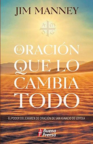 La oración que lo cambia todo: El poder del examen de oración de san Ignacio de Loyola por Jim Manney