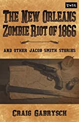 The New Orleans Zombie Riot of 1866: And Other Jacob Smith Stories