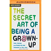 The Secret Art of Being a Grown Up: Tips, Tricks, and Perks No One Thought to Tell You