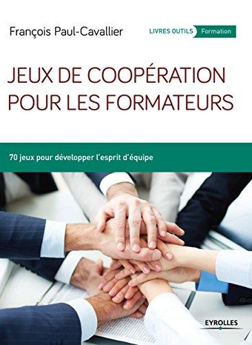 Jeux de coopération pour les formateurs: 70 jeux pour développer l'esprit d'équipe (Livres outils - Formation)