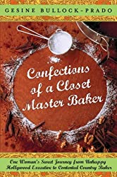 Confections of a Closet Master Baker: One Woman's Sweet Journey from Unhappy Hollywood Executive to Contented Country Baker