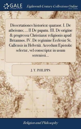 Dissertationes Historicæ Quatuor. I. de Atheismo. II de Papatu. III. de Origine & Progressu Christianæ Religionis Apud Britannos. IV. de Regimine Selectæ, Vel Conscriptæ in Usum Serenissi.