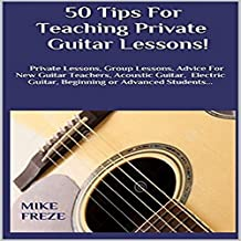 50 Tips fror Teaching Private Guitar Lessons!: Private Lessons, Group Lessons, Advice for New Guitar Teachers, Acoustic Guitar, Electric Guitar, Beginning or Advanced Students