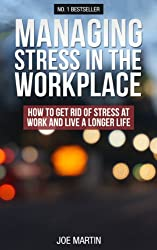 Managing Stress In The Workplace: How To Get Rid Of Stress At Work And Live A Longer Life (Stress Management Techniques) (English Edition)