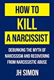 How to Kill a Narcissist: Debunking the Myth of Narcissism and Recovering from Narcissistic Abuse