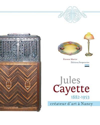 Jules Cayette (1882-1953) : Créateur d'art à Nancy par Etienne Martin