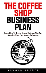 The Coffee Shop Business Plan: Learn How to Create a Simple Business Plan for a Coffee Shop Plus Secrets to Success! (English Edition)