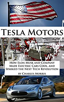 Tesla Motors: How Elon Musk and Company Made Electric Cars Cool, and Sparked the Next Tech Revolution (English Edition) von [Morris, Charles]