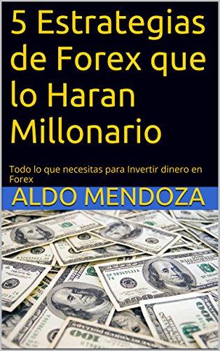5 Estrategias de Forex que lo Haran Millonario: Todo lo que necesita para invertir dinero en Forex por Aldo Mendoza