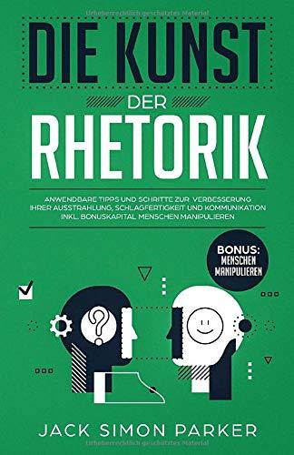 Die Kunst der Rhetorik: Anwendbare Tipps und Schritte zur Verbesserung Ihrer Ausstrahlung, Schlagfertigkeit und Kommunikation inkl. Bonuskapitel Menschen manipulieren