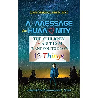 A Message for Humanity: The Children of Autism Want You to Know 12 Things (Amaris Heart Consciousness Book 1)
