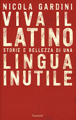 Viva il latino. Storie e bellezza di una lingua inutile (Saggi)
