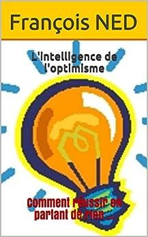 L'intelligence de l'optimisme: Comment réussir en partant de rien ? par [NED, François]