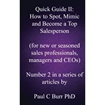 Quick Guide II - How to Spot, Mimic and Become a Top Salesperson: for new or seasoned sales professionals, managers and CEOs: Volume 2 (Quick Guides to Business) by Paul C Burr PhD (2013-05-06)