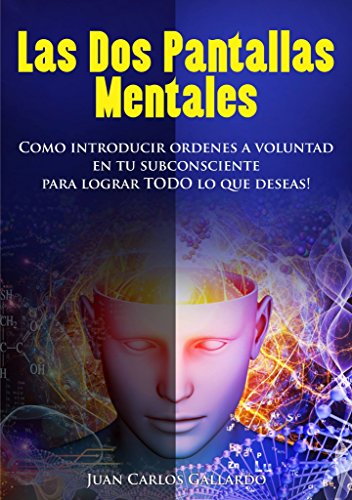 LAS DOS PANTALLAS MENTALES: Como Introducir Órdenes a Voluntad en tu Subconsciente para lograr TODO lo que Deseas por Juan Carlos Gallardo