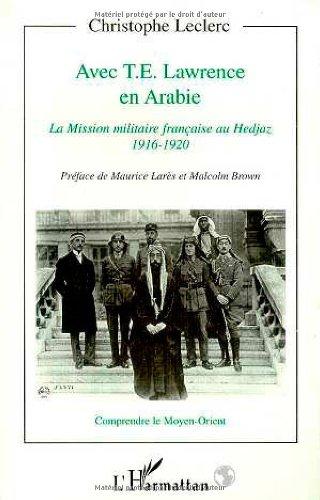 Avec T. E. Lawrence en Arabie. La mission militaire française au Hedjaz 1916-1920