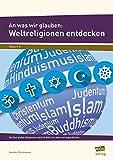 An was wir glauben: Weltreligionen entdecken: Die fünf großen Religionen und ihre Rolle im Leben von Jugendlichen (5. bis 8. Klasse)