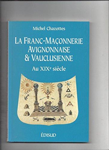 La franc-maçonnerie avignonnaise et vauclusienne au XIXe siècle par Michel Chazottes
